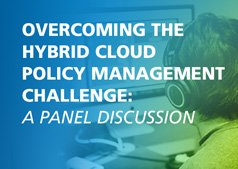 Overcoming the Hybrid Cloud Policy Management Challenge: A Panel Discussion